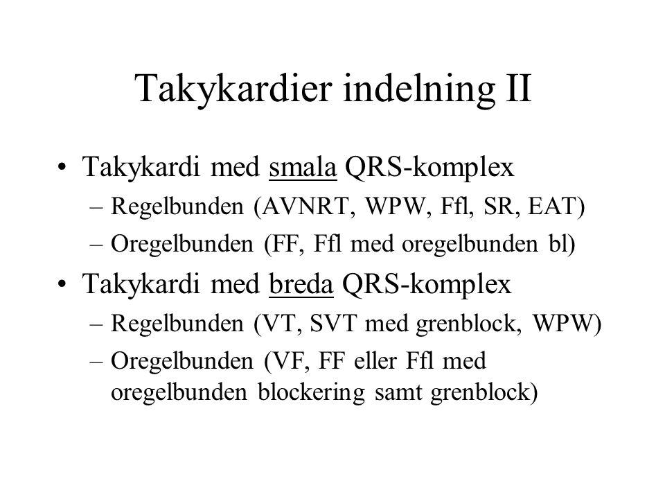 Takykardier indelning II Takykardi med smala QRS-komplex –Regelbunden (AVNRT, WPW, Ffl, SR, EAT) –Oregelbunden (FF, Ffl med oregelbunden bl) Takykardi med breda QRS-komplex –Regelbunden (VT, SVT med grenblock, WPW) –Oregelbunden (VF, FF eller Ffl med oregelbunden blockering samt grenblock)