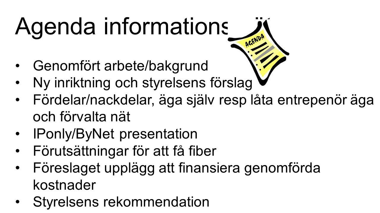Agenda informationsmöte Genomfört arbete/bakgrund Ny inriktning och styrelsens förslag Fördelar/nackdelar, äga själv resp låta entrepenör äga och förvalta nät IPonly/ByNet presentation Förutsättningar för att få fiber Föreslaget upplägg att finansiera genomförda kostnader Styrelsens rekommendation