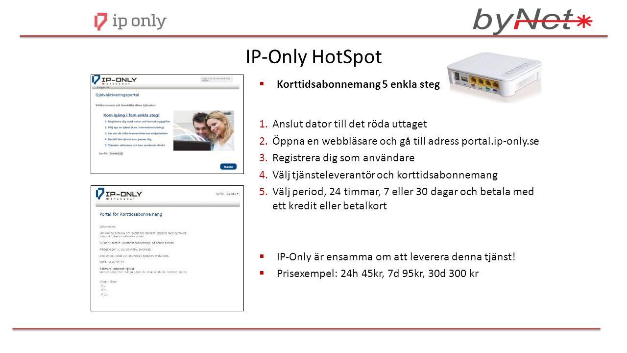 IP-Only HotSpot  Korttidsabonnemang 5 enkla steg 1.Anslut dator till det röda uttaget 2.Öppna en webbläsare och gå till adress portal.ip-only.se 3.Registrera dig som användare 4.Välj tjänsteleverantör och korttidsabonnemang 5.Välj period, 24 timmar, 7 eller 30 dagar och betala med ett kredit eller betalkort  IP-Only är ensamma om att leverera denna tjänst.