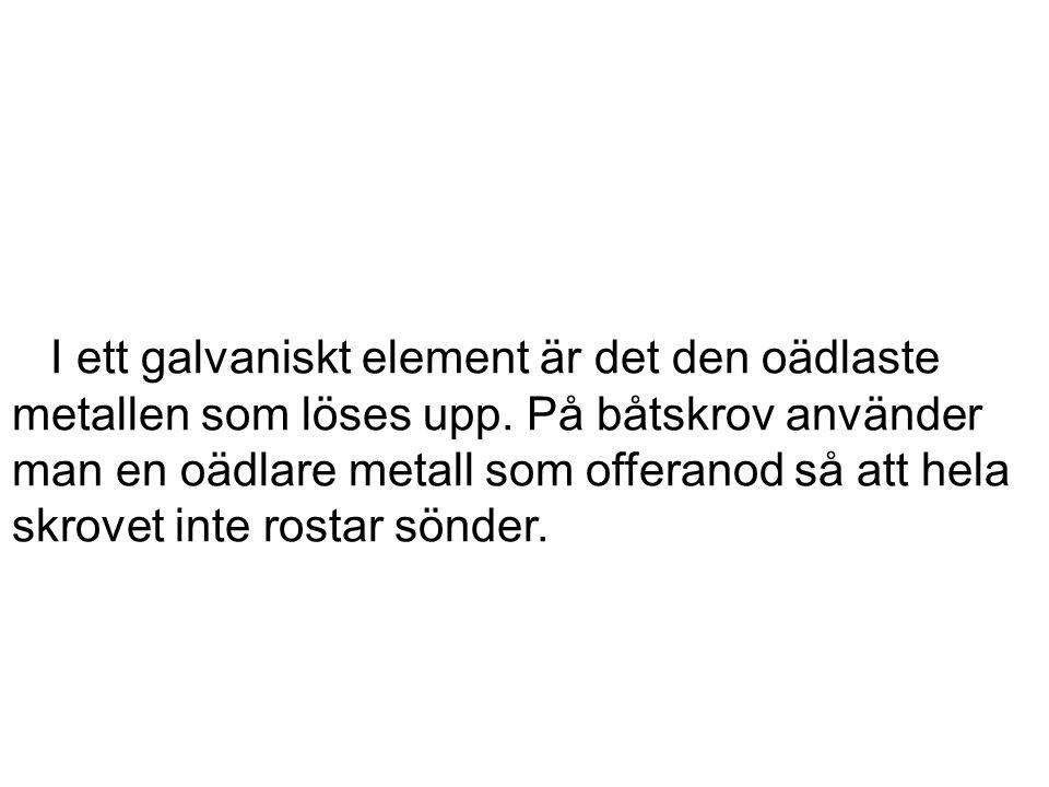 I ett galvaniskt element är det den oädlaste metallen som löses upp.