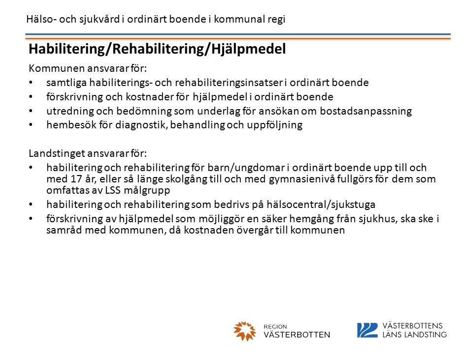 Hälso- och sjukvård i ordinärt boende i kommunal regi Habilitering/Rehabilitering/Hjälpmedel Kommunen ansvarar för: samtliga habiliterings- och rehabiliteringsinsatser i ordinärt boende förskrivning och kostnader för hjälpmedel i ordinärt boende utredning och bedömning som underlag för ansökan om bostadsanpassning hembesök för diagnostik, behandling och uppföljning Landstinget ansvarar för: habilitering och rehabilitering för barn/ungdomar i ordinärt boende upp till och med 17 år, eller så länge skolgång till och med gymnasienivå fullgörs för dem som omfattas av LSS målgrupp habilitering och rehabilitering som bedrivs på hälsocentral/sjukstuga förskrivning av hjälpmedel som möjliggör en säker hemgång från sjukhus, ska ske i samråd med kommunen, då kostnaden övergår till kommunen