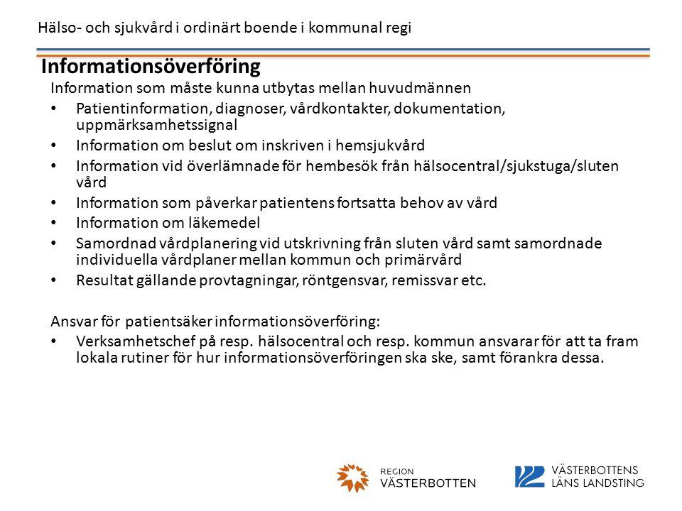 Hälso- och sjukvård i ordinärt boende i kommunal regi Informationsöverföring Information som måste kunna utbytas mellan huvudmännen Patientinformation, diagnoser, vårdkontakter, dokumentation, uppmärksamhetssignal Information om beslut om inskriven i hemsjukvård Information vid överlämnade för hembesök från hälsocentral/sjukstuga/sluten vård Information som påverkar patientens fortsatta behov av vård Information om läkemedel Samordnad vårdplanering vid utskrivning från sluten vård samt samordnade individuella vårdplaner mellan kommun och primärvård Resultat gällande provtagningar, röntgensvar, remissvar etc.