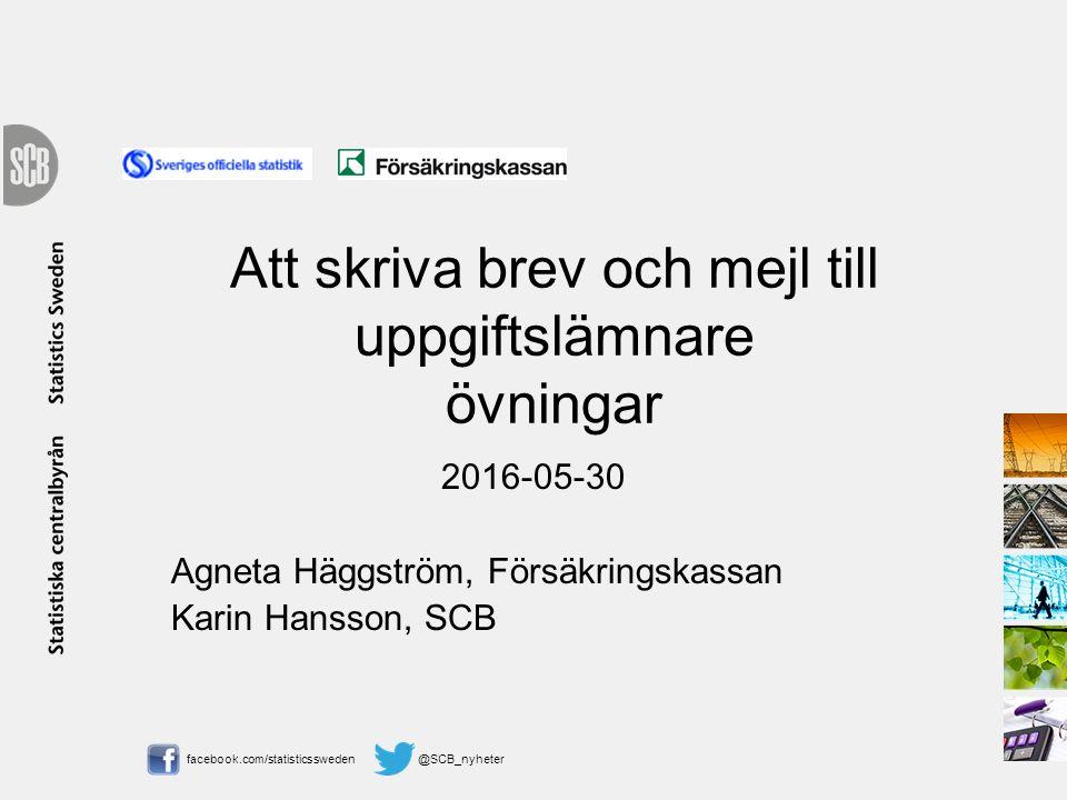 facebook.com/statisticssweden @SCB_nyheter Att skriva brev och mejl till uppgiftslämnare övningar 2016-05-30 Agneta Häggström, Försäkringskassan Karin Hansson, SCB