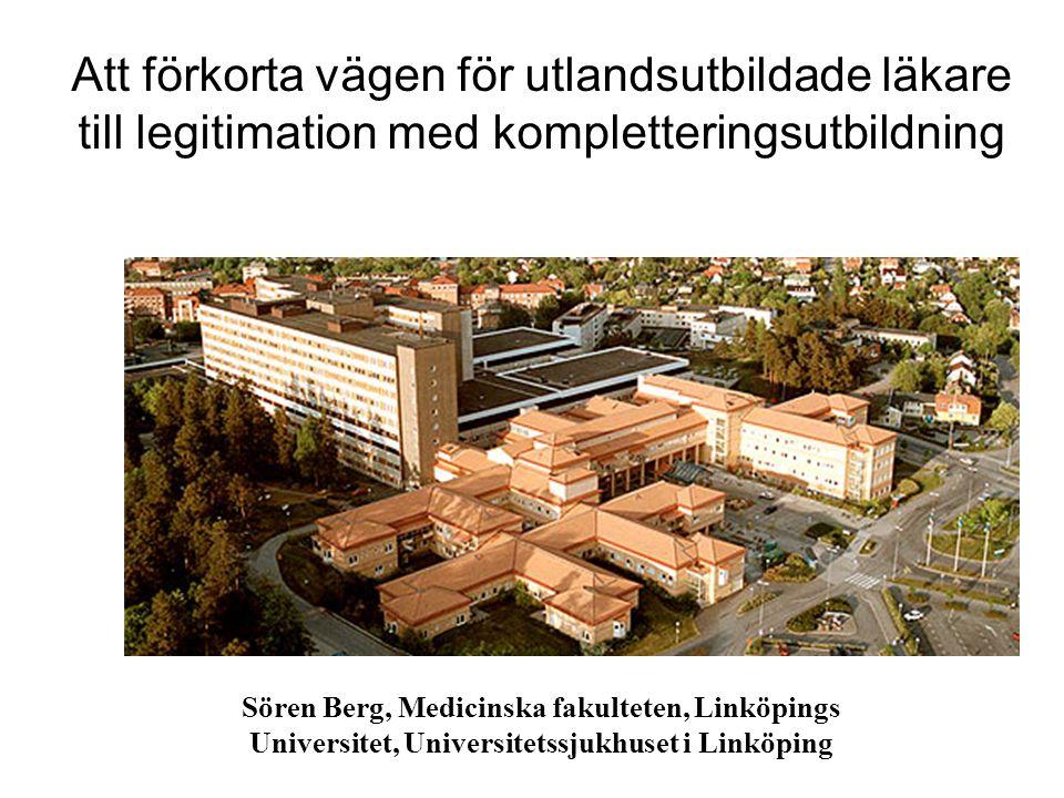 Att förkorta vägen för utlandsutbildade läkare till legitimation med kompletteringsutbildning Sören Berg, Medicinska fakulteten, Linköpings Universitet, Universitetssjukhuset i Linköping