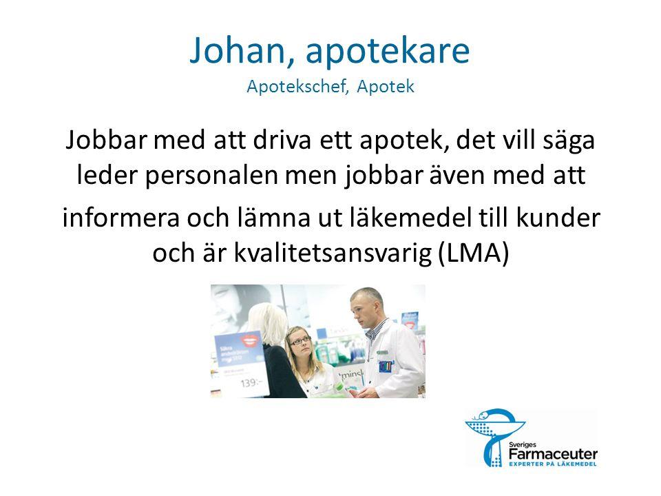 Johan, apotekare Apotekschef, Apotek Jobbar med att driva ett apotek, det vill säga leder personalen men jobbar även med att informera och lämna ut läkemedel till kunder och är kvalitetsansvarig (LMA)