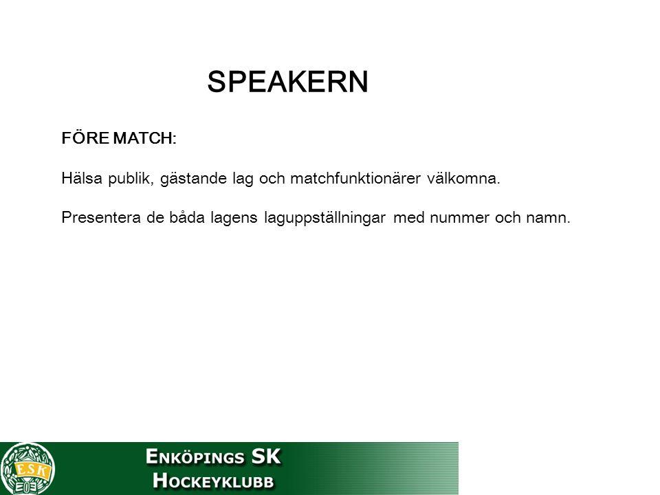 SPEAKERN FÖRE MATCH: Hälsa publik, gästande lag och matchfunktionärer välkomna. Presentera de båda lagens laguppställningar med nummer och namn.