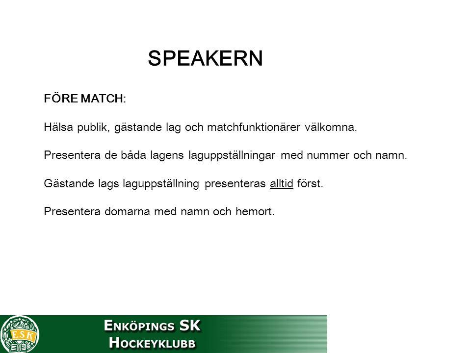 SPEAKERN FÖRE MATCH: Hälsa publik, gästande lag och matchfunktionärer välkomna. Presentera de båda lagens laguppställningar med nummer och namn. Gästa