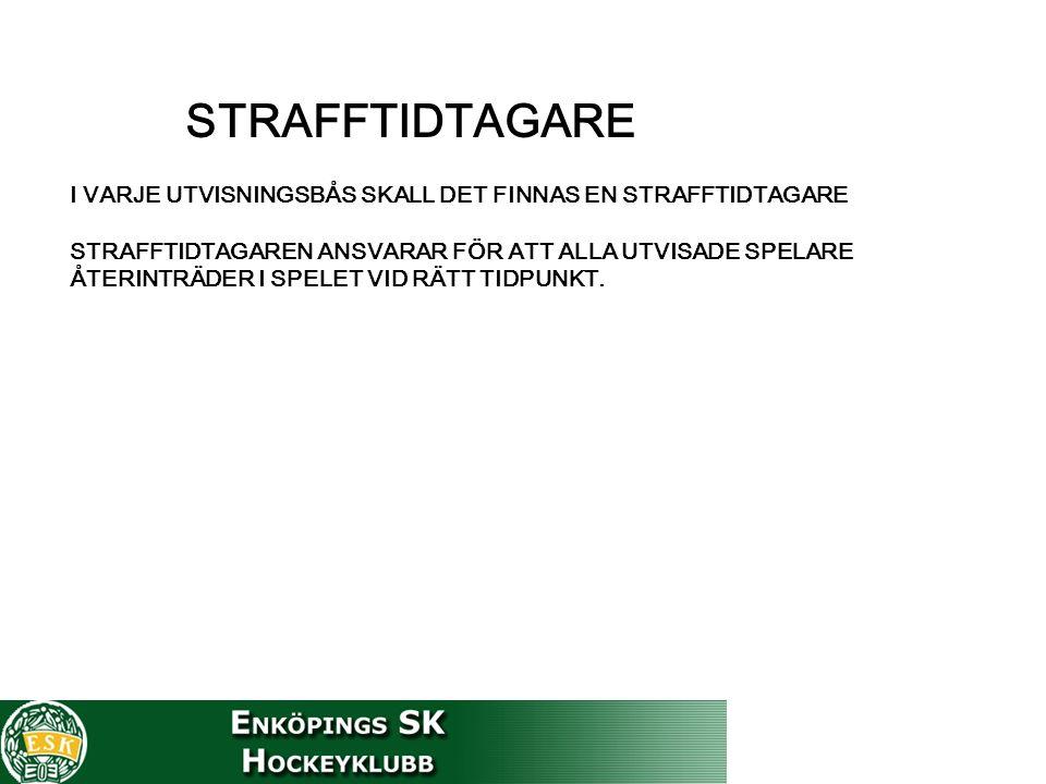 STRAFFTIDTAGARE I VARJE UTVISNINGSBÅS SKALL DET FINNAS EN STRAFFTIDTAGARE STRAFFTIDTAGAREN ANSVARAR FÖR ATT ALLA UTVISADE SPELARE ÅTERINTRÄDER I SPELET VID RÄTT TIDPUNKT.