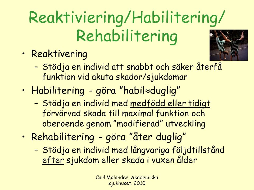 Carl Molander, Akademiska sjukhuset. 2010 Reaktiviering/Habilitering/ Rehabilitering Reaktivering –Stödja en individ att snabbt och säker återfå funkt
