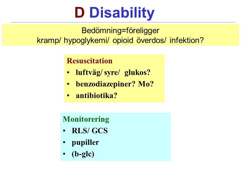 D Disability Resuscitation luftväg/ syre/ glukos. benzodiazepiner.