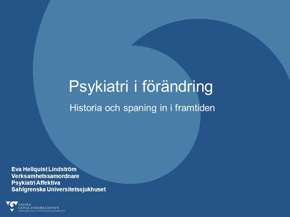 Psykiatri i förändring Historia och spaning in i framtiden Eva Hellquist Lindström Verksamhetssamordnare Psykiatri Affektiva Sahlgrenska Universitetssjukhuset