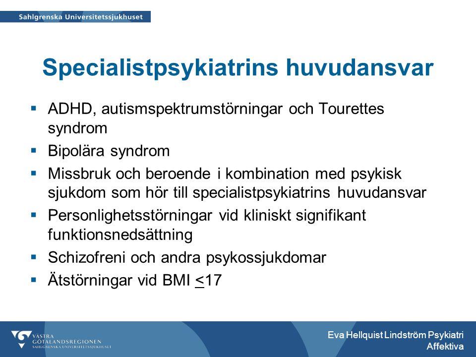 Specialistpsykiatrins huvudansvar  ADHD, autismspektrumstörningar och Tourettes syndrom  Bipolära syndrom  Missbruk och beroende i kombination med psykisk sjukdom som hör till specialistpsykiatrins huvudansvar  Personlighetsstörningar vid kliniskt signifikant funktionsnedsättning  Schizofreni och andra psykossjukdomar  Ätstörningar vid BMI <17 Eva Hellquist Lindström Psykiatri Affektiva