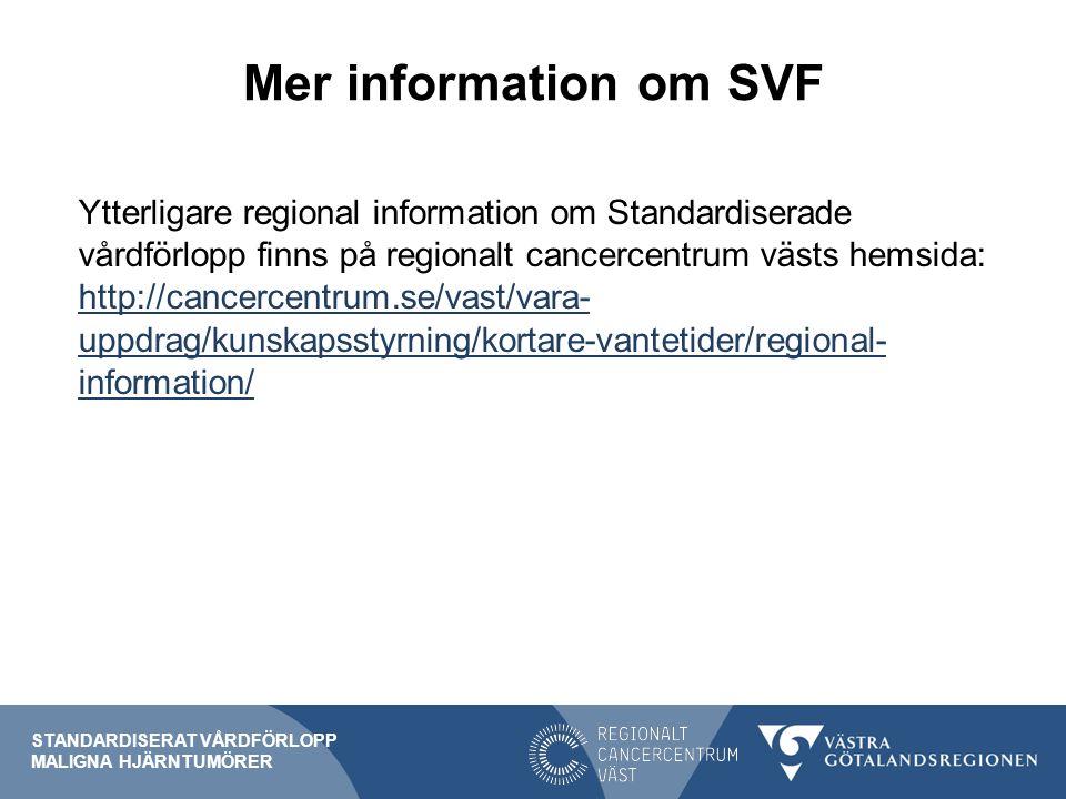 Mer information om SVF Ytterligare regional information om Standardiserade vårdförlopp finns på regionalt cancercentrum västs hemsida: http://cancercentrum.se/vast/vara- uppdrag/kunskapsstyrning/kortare-vantetider/regional- information/ http://cancercentrum.se/vast/vara- uppdrag/kunskapsstyrning/kortare-vantetider/regional- information/ STANDARDISERAT VÅRDFÖRLOPP MALIGNA HJÄRNTUMÖRER
