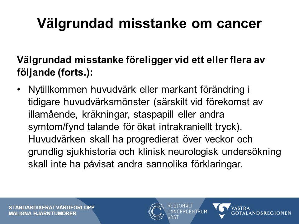 Välgrundad misstanke om cancer Välgrundad misstanke föreligger vid ett eller flera av följande (forts.): Nytillkommen huvudvärk eller markant förändri