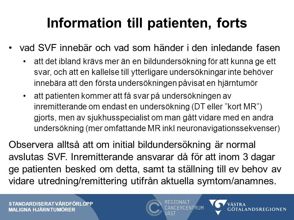 Information till patienten, forts vad SVF innebär och vad som händer i den inledande fasen att det ibland krävs mer än en bildundersökning för att kunna ge ett svar, och att en kallelse till ytterligare undersökningar inte behöver innebära att den första undersökningen påvisat en hjärntumör att patienten kommer att få svar på undersökningen av inremitterande om endast en undersökning (DT eller kort MR ) gjorts, men av sjukhusspecialist om man gått vidare med en andra undersökning (mer omfattande MR inkl neuronavigationssekvenser) Observera alltså att om initial bildundersökning är normal avslutas SVF.
