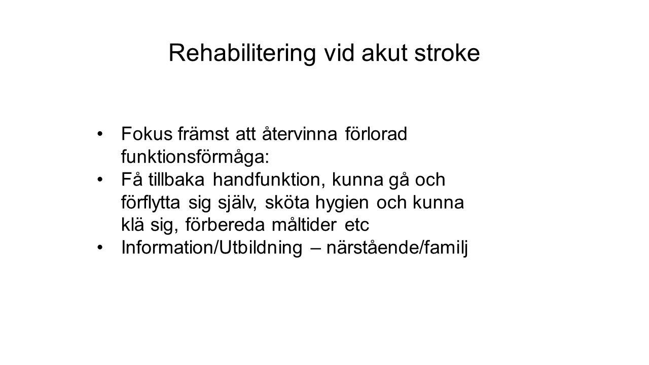 Rehabilitering vid akut stroke Fokus främst att återvinna förlorad funktionsförmåga: Få tillbaka handfunktion, kunna gå och förflytta sig själv, sköta hygien och kunna klä sig, förbereda måltider etc Information/Utbildning – närstående/familj