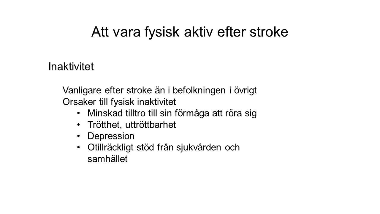 Att vara fysisk aktiv efter stroke Inaktivitet Vanligare efter stroke än i befolkningen i övrigt Orsaker till fysisk inaktivitet Minskad tilltro till sin förmåga att röra sig Trötthet, uttröttbarhet Depression Otillräckligt stöd från sjukvården och samhället