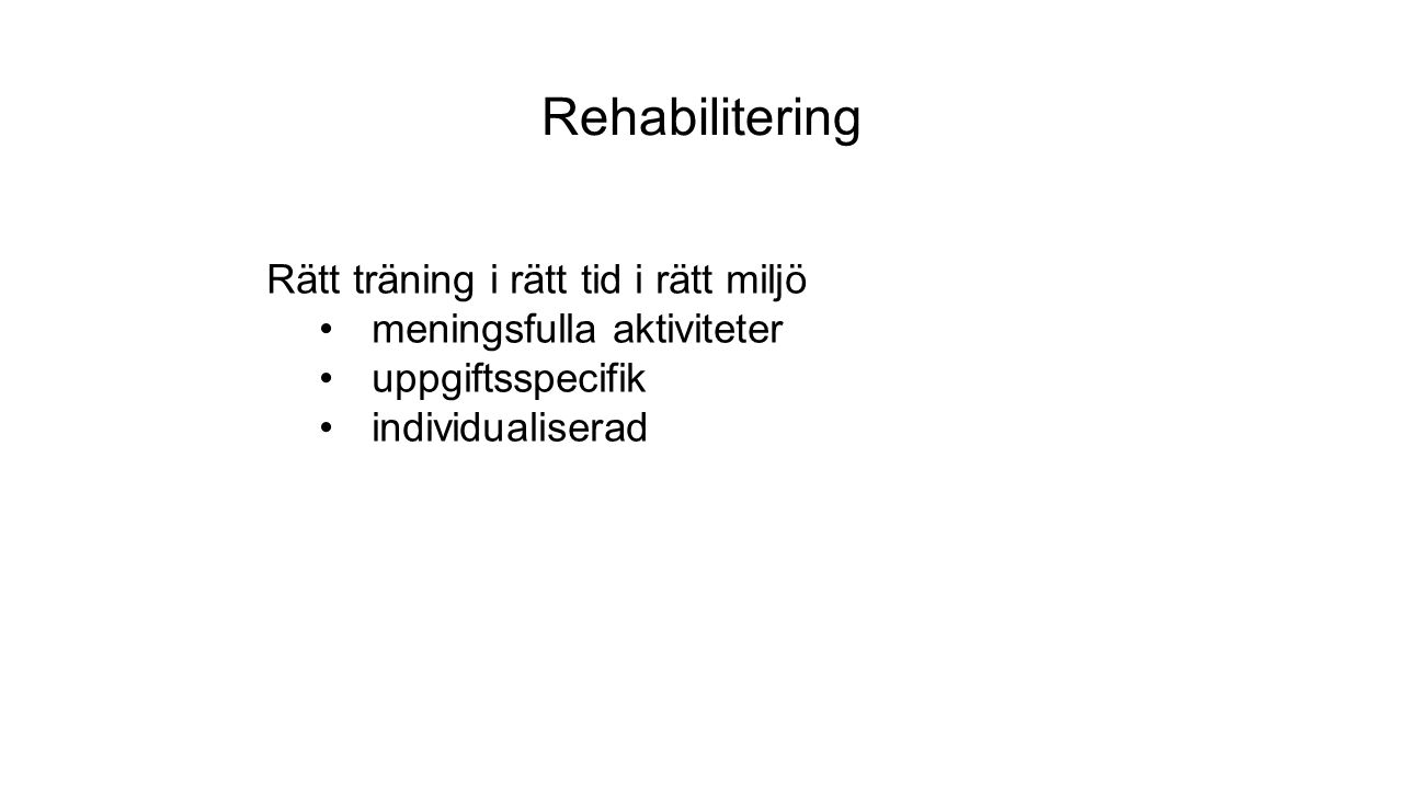 Rehabilitering Rätt träning i rätt tid i rätt miljö meningsfulla aktiviteter uppgiftsspecifik individualiserad
