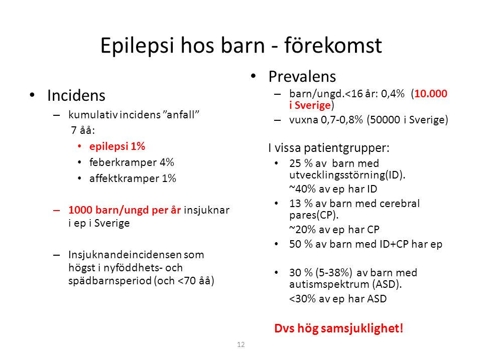 12 Epilepsi hos barn - förekomst Incidens – kumulativ incidens anfall 7 åå: epilepsi 1% feberkramper 4% affektkramper 1% – 1000 barn/ungd per år insjuknar i ep i Sverige – Insjuknandeincidensen som högst i nyföddhets- och spädbarnsperiod (och <70 åå) Prevalens – barn/ungd.<16 år: 0,4% (10.000 i Sverige) – vuxna 0,7-0,8% (50000 i Sverige) I vissa patientgrupper: 25 % av barn med utvecklingsstörning(ID).
