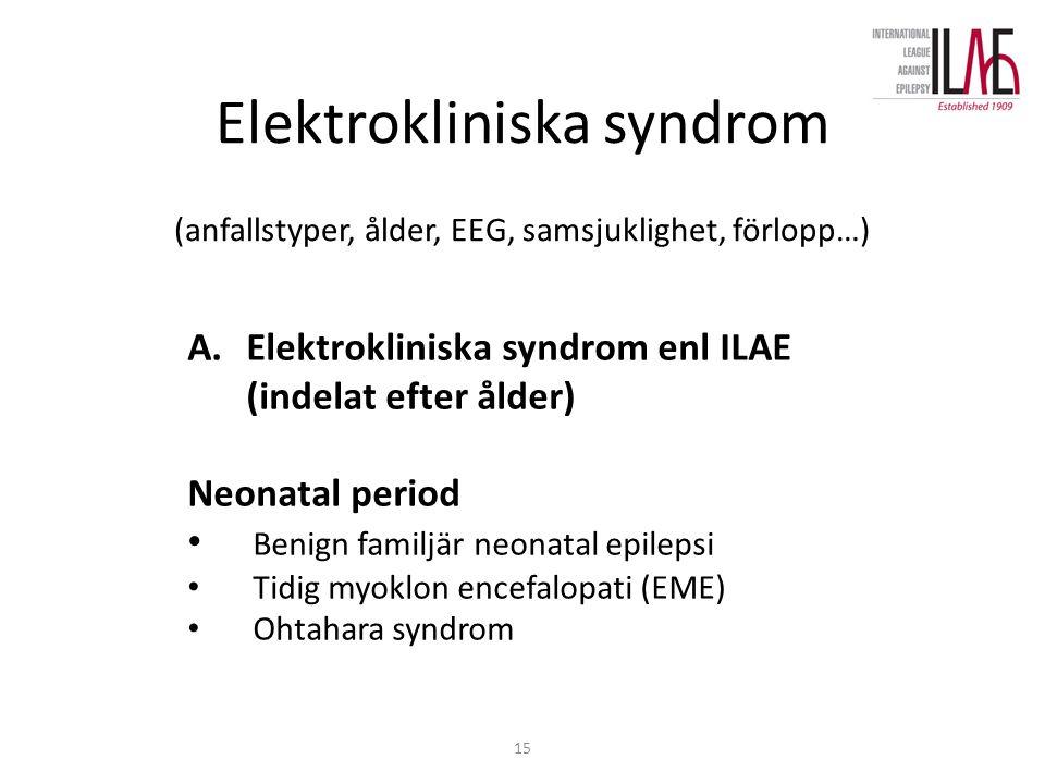 15 Elektrokliniska syndrom (anfallstyper, ålder, EEG, samsjuklighet, förlopp…) A.Elektrokliniska syndrom enl ILAE (indelat efter ålder) Neonatal period Benign familjär neonatal epilepsi Tidig myoklon encefalopati (EME) Ohtahara syndrom