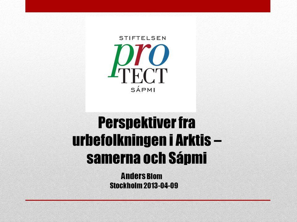 Anders Blom Stockholm 2013-04-09 Perspektiver fra urbefolkningen i Arktis – samerna och Sápmi