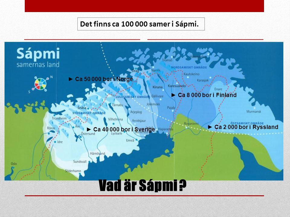 Vad är Sápmi ? ► Ca 40 000 bor i Sverige ► Ca 8 000 bor i Finland ► Ca 2 000 bor i Ryssland ► Ca 50 000 bor i Norge Det finns ca 100 000 samer i Sápmi