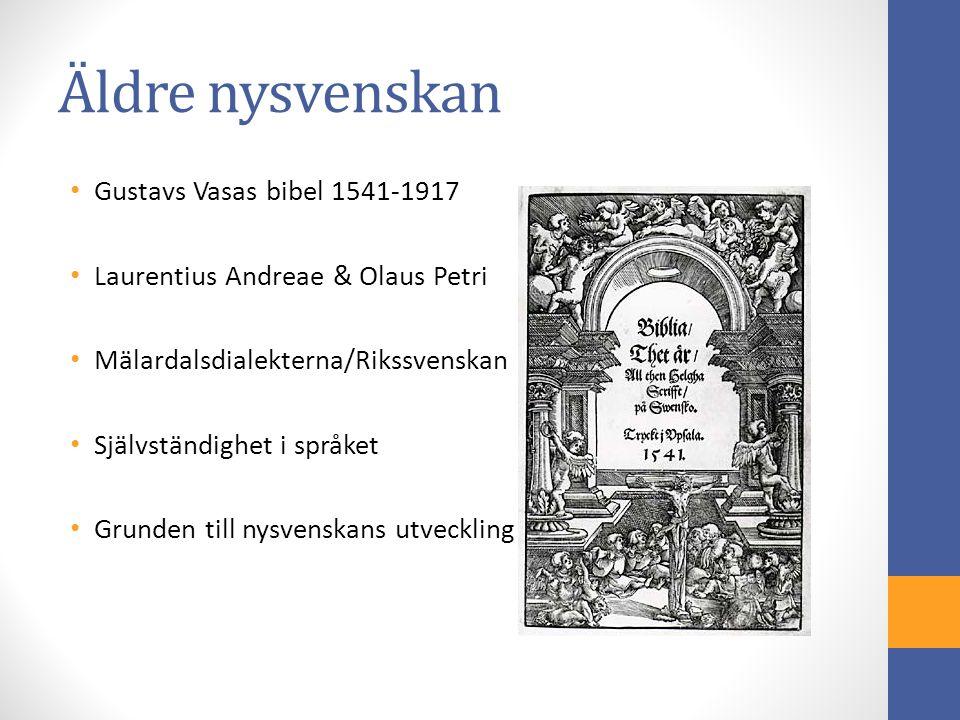 Äldre nysvenskan Gustavs Vasas bibel 1541-1917 Laurentius Andreae & Olaus Petri Mälardalsdialekterna/Rikssvenskan Självständighet i språket Grunden till nysvenskans utveckling