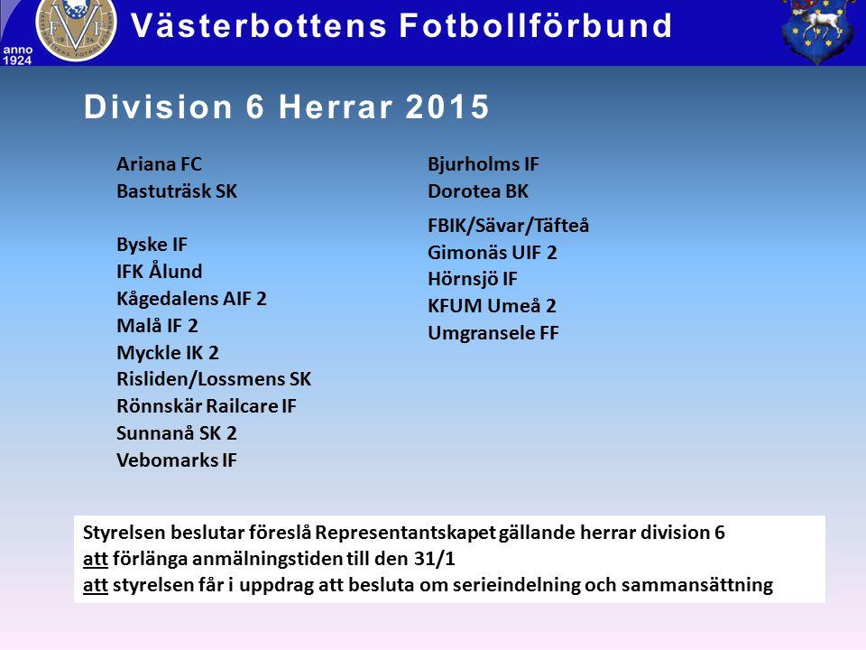 Division 6 Herrar 2015 Västerbottens Fotbollförbund Styrelsen beslutar föreslå Representantskapet gällande herrar division 6 att förlänga anmälningstiden till den 31/1 att styrelsen får i uppdrag att besluta om serieindelning och sammansättning Ariana FC Bastuträsk SK Byske IF IFK Ålund Kågedalens AIF 2 Malå IF 2 Myckle IK 2 Risliden/Lossmens SK Rönnskär Railcare IF Sunnanå SK 2 Vebomarks IF Bjurholms IF Dorotea BK FBIK/Sävar/Täfteå Gimonäs UIF 2 Hörnsjö IF KFUM Umeå 2 Umgransele FF