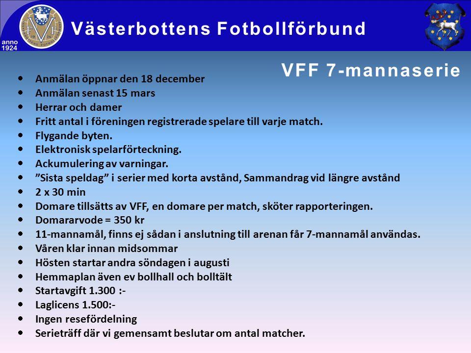 VFF 7-mannaserie Västerbottens Fotbollförbund  Anmälan öppnar den 18 december  Anmälan senast 15 mars  Herrar och damer  Fritt antal i föreningen registrerade spelare till varje match.