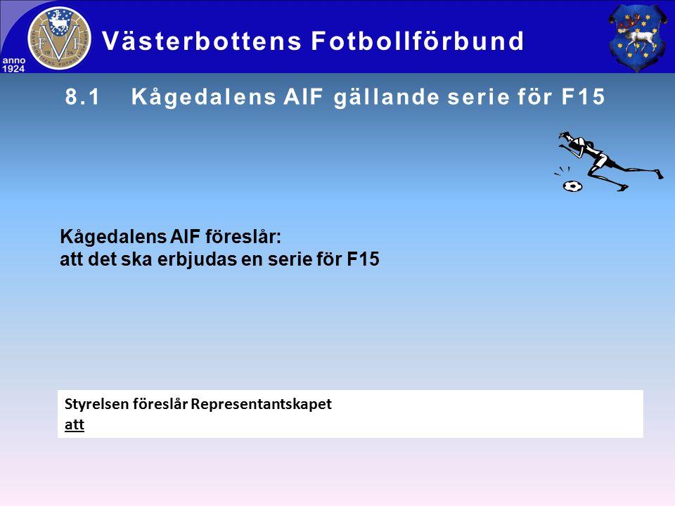 8.1Kågedalens AIF gällande serie för F15 Västerbottens Fotbollförbund Styrelsen föreslår Representantskapet att Kågedalens AIF föreslår: att det ska erbjudas en serie för F15