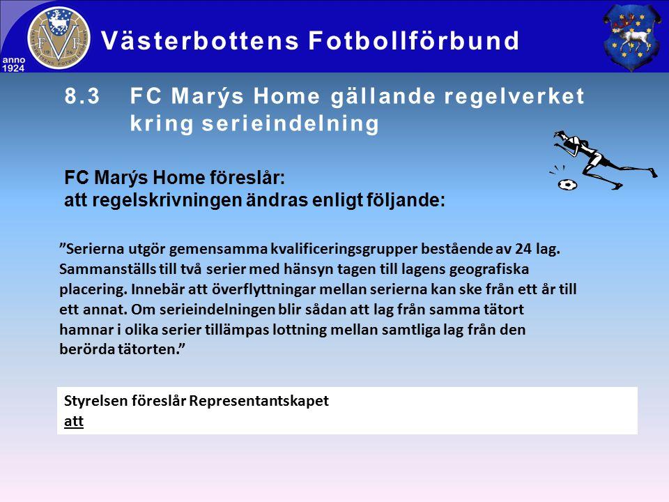 8.3FC Marýs Home gällande regelverket kring serieindelning Västerbottens Fotbollförbund FC Marýs Home föreslår: att regelskrivningen ändras enligt följande: Styrelsen föreslår Representantskapet att Serierna utgör gemensamma kvalificeringsgrupper bestående av 24 lag.
