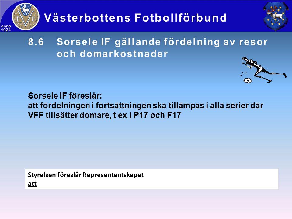 8.6Sorsele IF gällande fördelning av resor och domarkostnader Västerbottens Fotbollförbund Sorsele IF föreslår: att fördelningen i fortsättningen ska tillämpas i alla serier där VFF tillsätter domare, t ex i P17 och F17 Styrelsen föreslår Representantskapet att