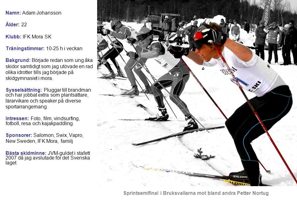 Namn: Adam Johansson Ålder: 22 Klubb: IFK Mora SK Träningstimmar: 10-25 h i veckan Bakgrund: Började redan som ung åka skidor samtidigt som jag utövade en rad olika idrotter tills jag började på skidgymnasiet i mora.