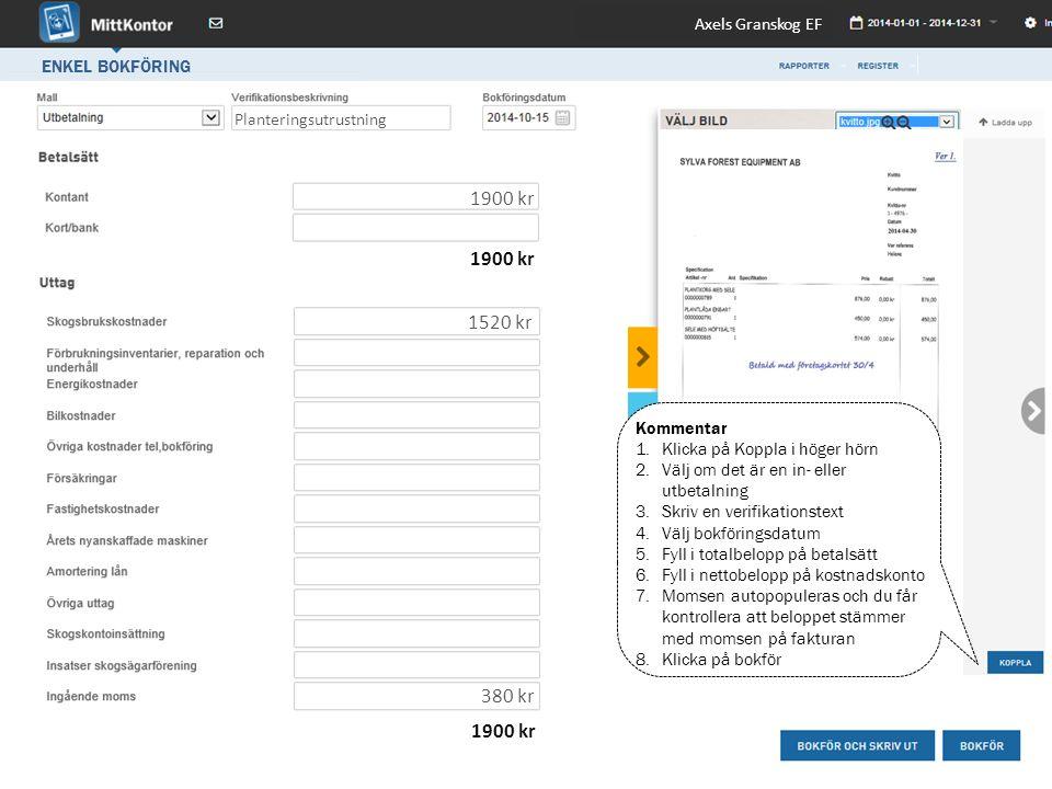 ENKEL BOKFÖRING Planteringsutrustning 1520 kr 1900 kr 380 kr Axels Granskog EF Kommentar 1.Klicka på Koppla i höger hörn 2.Välj om det är en in- eller utbetalning 3.Skriv en verifikationstext 4.Välj bokföringsdatum 5.Fyll i totalbelopp på betalsätt 6.Fyll i nettobelopp på kostnadskonto 7.Momsen autopopuleras och du får kontrollera att beloppet stämmer med momsen på fakturan 8.Klicka på bokför