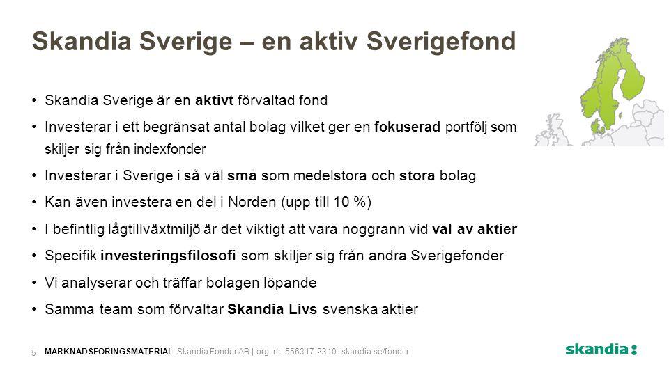 Skandia Sverige är en aktivt förvaltad fond Investerar i ett begränsat antal bolag vilket ger en fokuserad portfölj som skiljer sig från indexfonder Investerar i Sverige i så väl små som medelstora och stora bolag Kan även investera en del i Norden (upp till 10 %) I befintlig lågtillväxtmiljö är det viktigt att vara noggrann vid val av aktier Specifik investeringsfilosofi som skiljer sig från andra Sverigefonder Vi analyserar och träffar bolagen löpande Samma team som förvaltar Skandia Livs svenska aktier Skandia Sverige – en aktiv Sverigefond MARKNADSFÖRINGSMATERIAL Skandia Fonder AB | org.