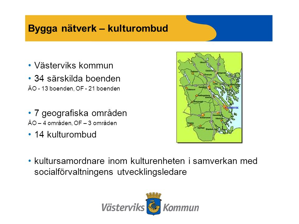 Bygga nätverk – kulturombud Västerviks kommun 34 särskilda boenden ÄO - 13 boenden, OF - 21 boenden 7 geografiska områden ÄO – 4 områden, OF – 3 områden 14 kulturombud kultursamordnare inom kulturenheten i samverkan med socialförvaltningens utvecklingsledare