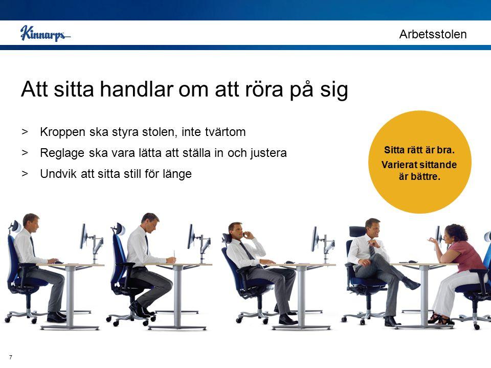 Arbetsstolen 7 Att sitta handlar om att röra på sig >Kroppen ska styra stolen, inte tvärtom >Reglage ska vara lätta att ställa in och justera >Undvik att sitta still för länge Sitta rätt är bra.