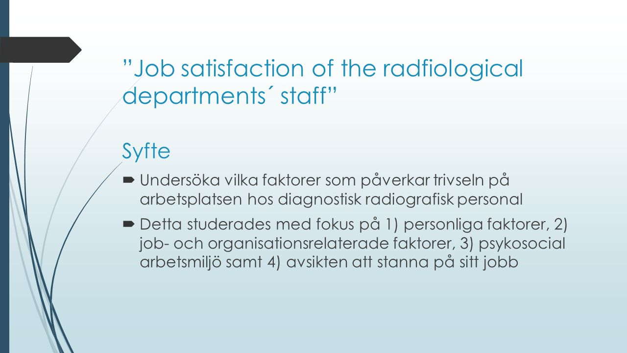 Syfte  Undersöka vilka faktorer som påverkar trivseln på arbetsplatsen hos diagnostisk radiografisk personal  Detta studerades med fokus på 1) personliga faktorer, 2) job- och organisationsrelaterade faktorer, 3) psykosocial arbetsmiljö samt 4) avsikten att stanna på sitt jobb Job satisfaction of the radfiological departments´ staff