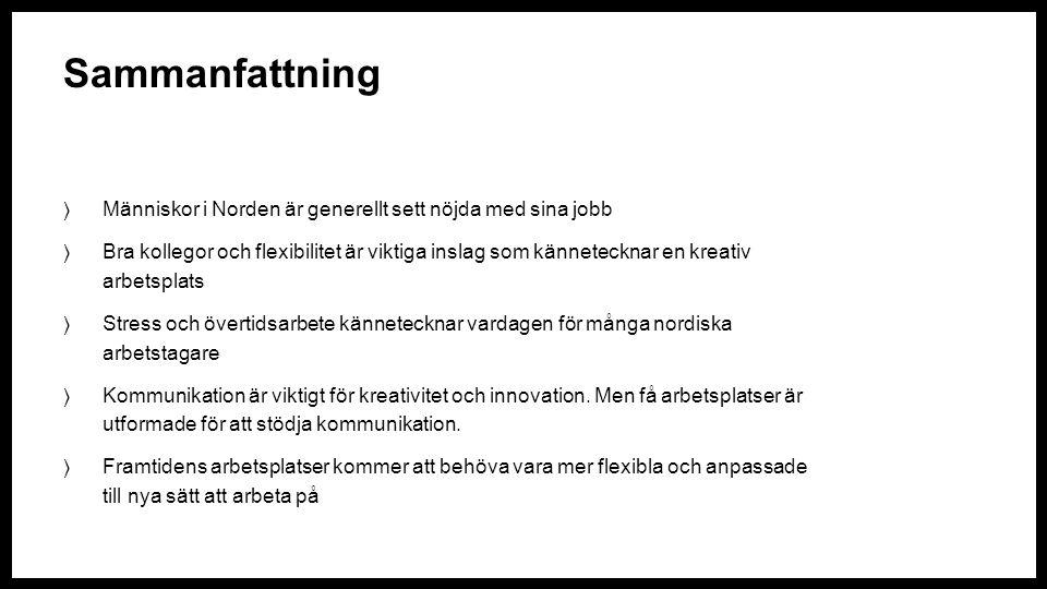 Sammanfattning  Människor i Norden är generellt sett nöjda med sina jobb  Bra kollegor och flexibilitet är viktiga inslag som kännetecknar en kreativ arbetsplats  Stress och övertidsarbete kännetecknar vardagen för många nordiska arbetstagare  Kommunikation är viktigt för kreativitet och innovation.