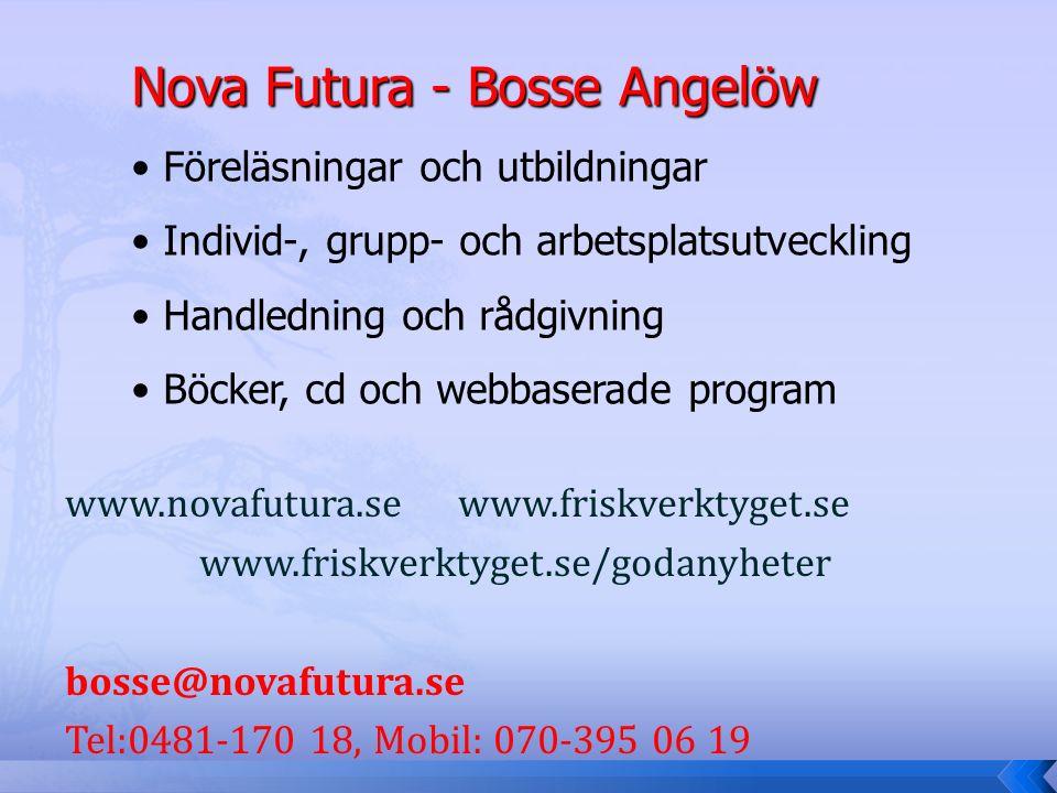 www.novafutura.se www.friskverktyget.se www.friskverktyget.se/godanyheter bosse@novafutura.se Tel:0481-170 18, Mobil: 070-395 06 19 Nova Futura - Bosse Angelöw Föreläsningar och utbildningar Individ-, grupp- och arbetsplatsutveckling Handledning och rådgivning Böcker, cd och webbaserade program
