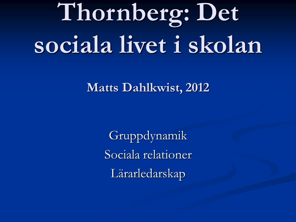 Matts Dahlkwist, 2012 Gruppdynamik Sociala relationer Lärarledarskap Thornberg: Det sociala livet i skolan