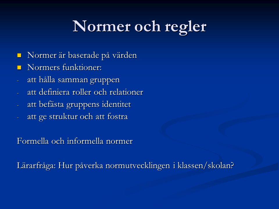 Normer och regler Normer är baserade på värden Normer är baserade på värden Normers funktioner: Normers funktioner: - att hålla samman gruppen - att definiera roller och relationer - att befästa gruppens identitet - att ge struktur och att fostra Formella och informella normer Lärarfråga: Hur påverka normutvecklingen i klassen/skolan