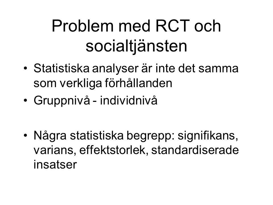 Problem med RCT och socialtjänsten Statistiska analyser är inte det samma som verkliga förhållanden Gruppnivå - individnivå Några statistiska begrepp: signifikans, varians, effektstorlek, standardiserade insatser
