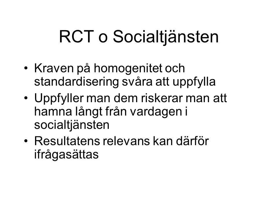 RCT o Socialtjänsten Kraven på homogenitet och standardisering svåra att uppfylla Uppfyller man dem riskerar man att hamna långt från vardagen i socialtjänsten Resultatens relevans kan därför ifrågasättas