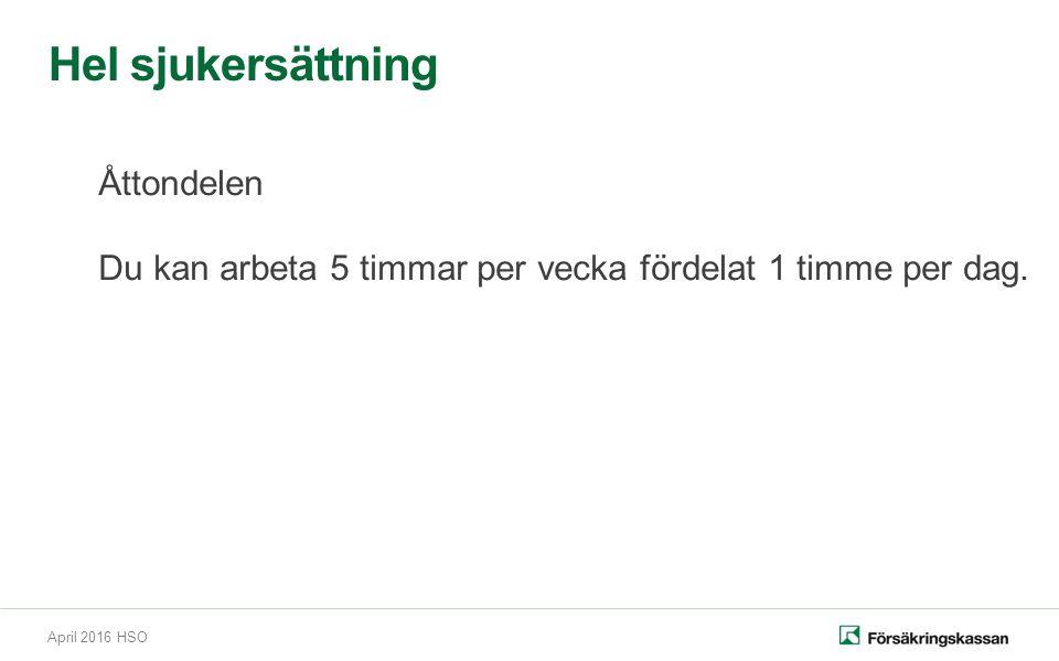 April 2016 HSO Hel sjukersättning Åttondelen Du kan arbeta 5 timmar per vecka fördelat 1 timme per dag.