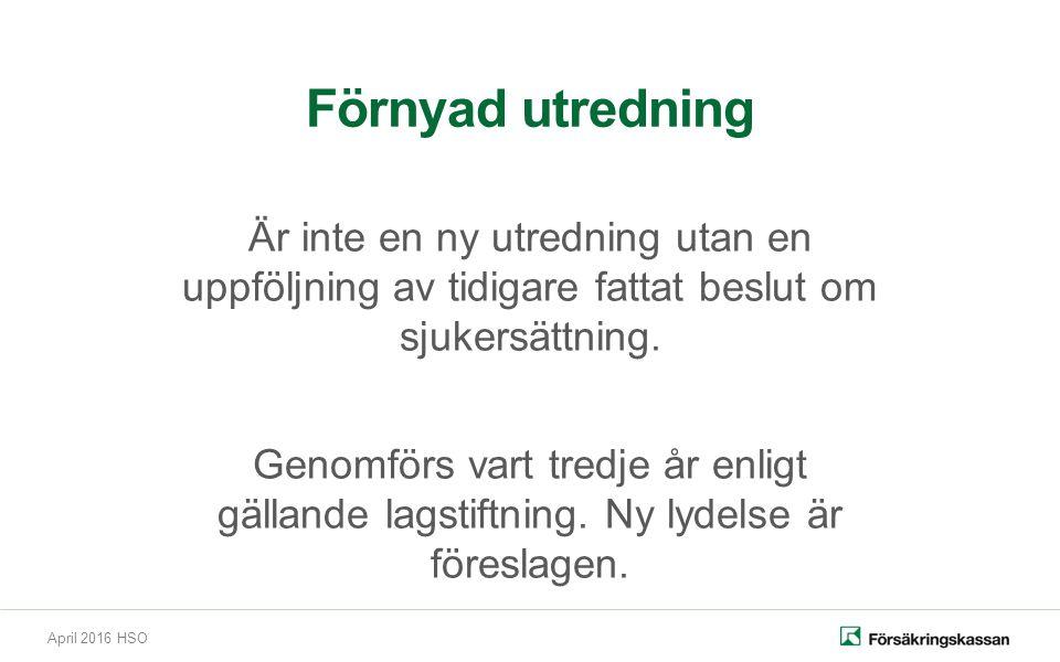 April 2016 HSO Förnyad utredning Är inte en ny utredning utan en uppföljning av tidigare fattat beslut om sjukersättning. Genomförs vart tredje år enl