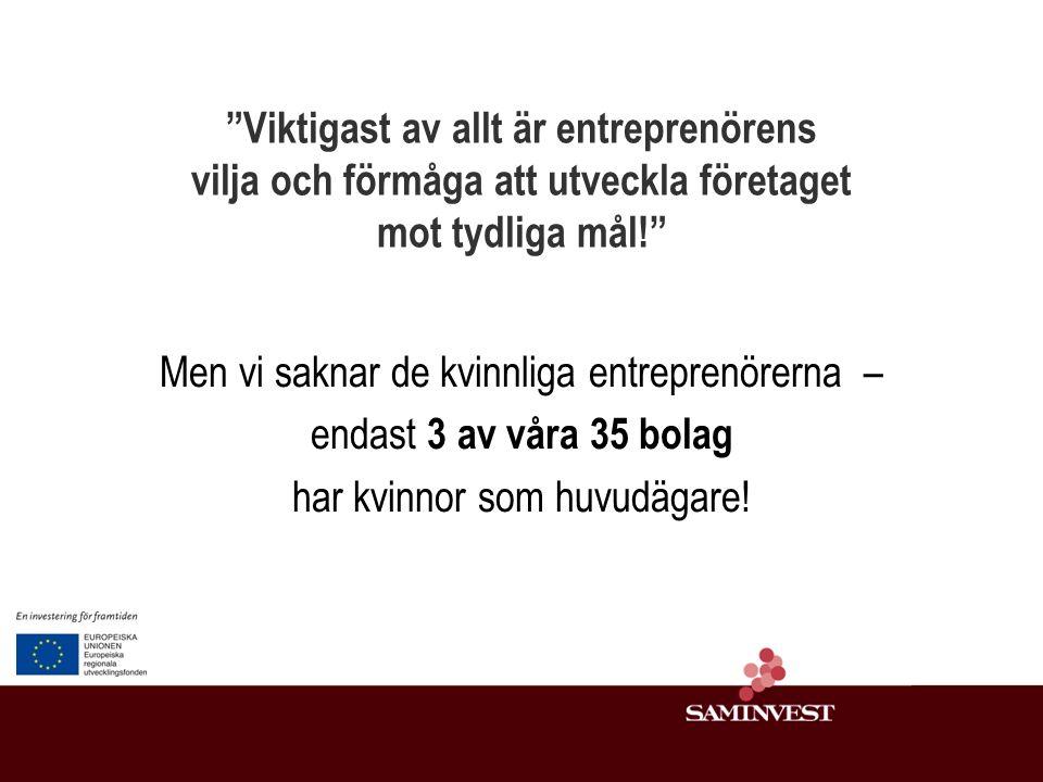 Viktigast av allt är entreprenörens vilja och förmåga att utveckla företaget mot tydliga mål! Men vi saknar de kvinnliga entreprenörerna – endast 3 av våra 35 bolag har kvinnor som huvudägare!