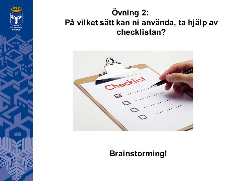 Övning 2: På vilket sätt kan ni använda, ta hjälp av checklistan? Brainstorming!