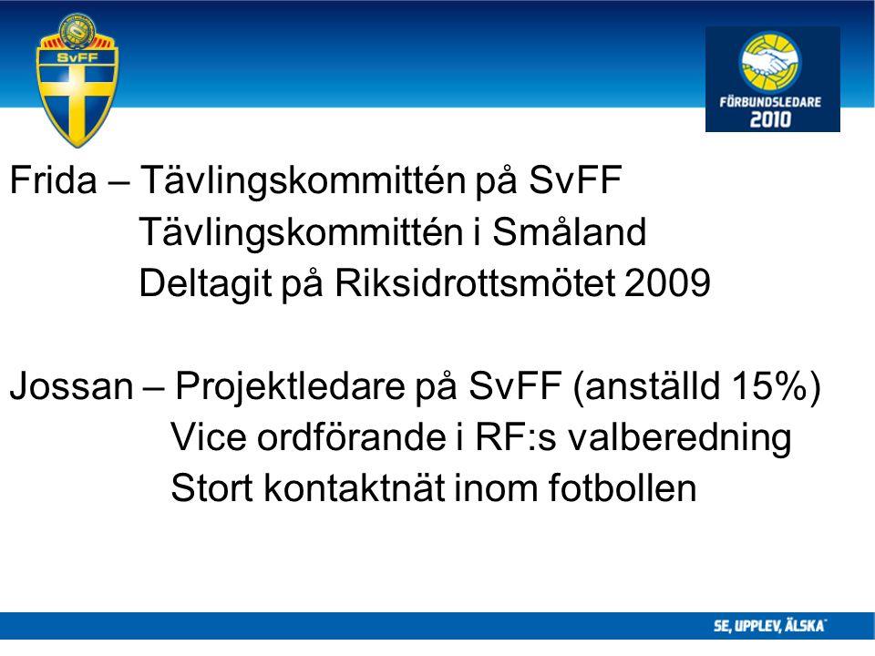 Frida – Tävlingskommittén på SvFF Tävlingskommittén i Småland Deltagit på Riksidrottsmötet 2009 Jossan – Projektledare på SvFF (anställd 15%) Vice ordförande i RF:s valberedning Stort kontaktnät inom fotbollen