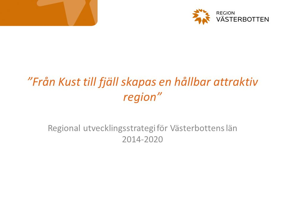 Från Kust till fjäll skapas en hållbar attraktiv region Regional utvecklingsstrategi för Västerbottens län 2014-2020